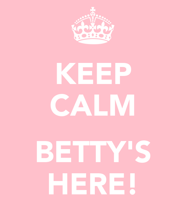 KEEP CALM  BETTY'S HERE!