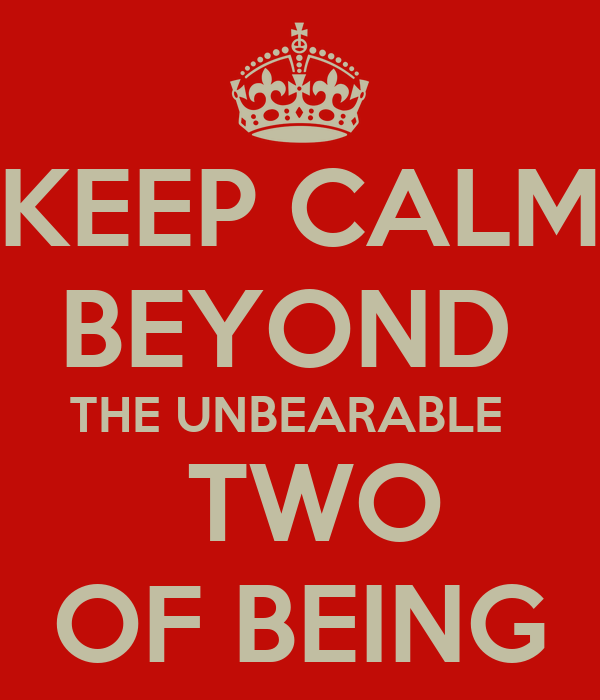 KEEP CALM BEYOND  THE UNBEARABLE    TWO OF BEING