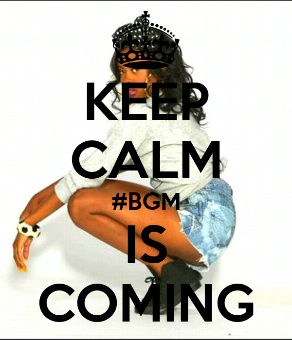 KEEP CALM #BGM IS COMING