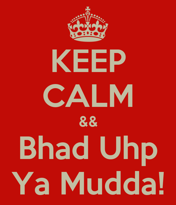 KEEP CALM && Bhad Uhp Ya Mudda!