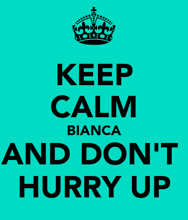 KEEP CALM BIANCA AND DON'T  HURRY UP