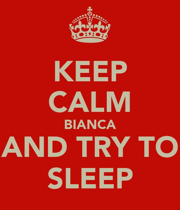 KEEP CALM BIANCA AND TRY TO SLEEP