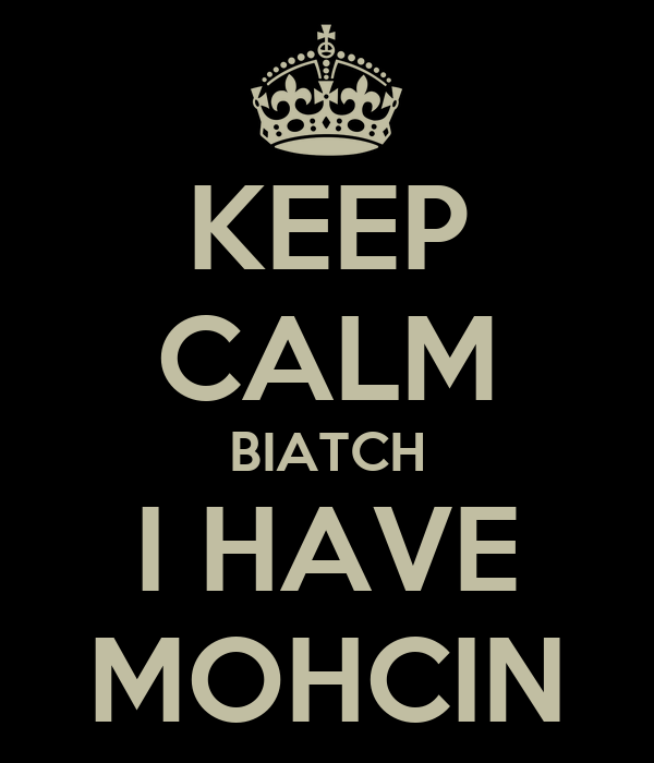 KEEP CALM BIATCH I HAVE MOHCIN