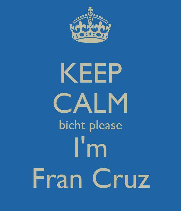 KEEP CALM bicht please I'm Fran Cruz