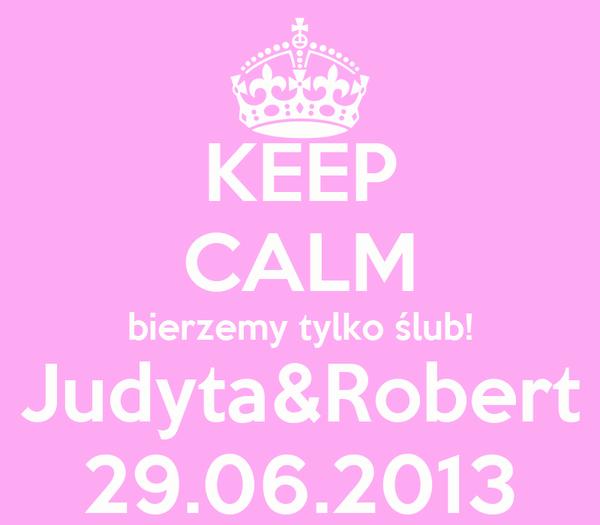 KEEP CALM bierzemy tylko ślub! Judyta&Robert 29.06.2013