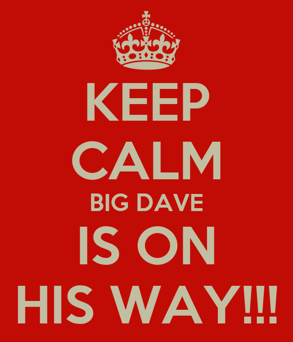 KEEP CALM BIG DAVE IS ON HIS WAY!!!