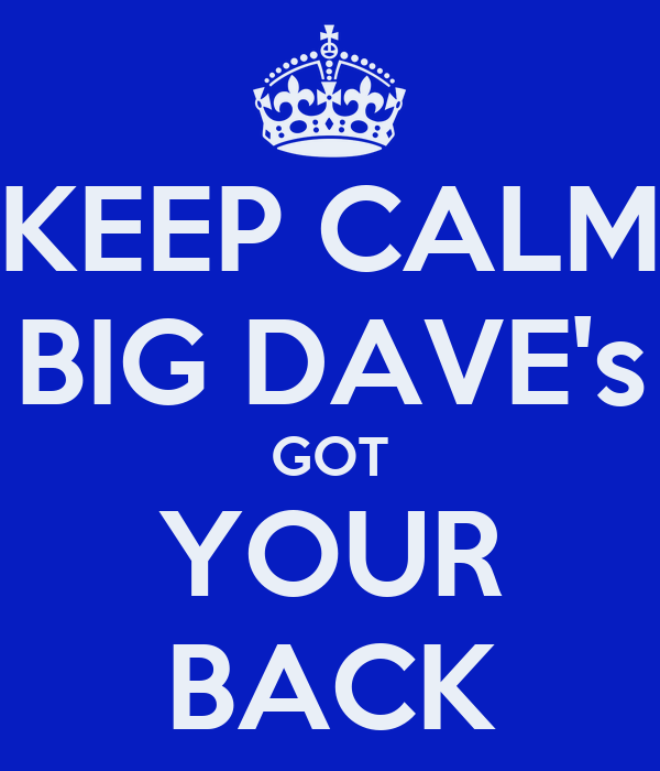 KEEP CALM BIG DAVE's GOT YOUR BACK