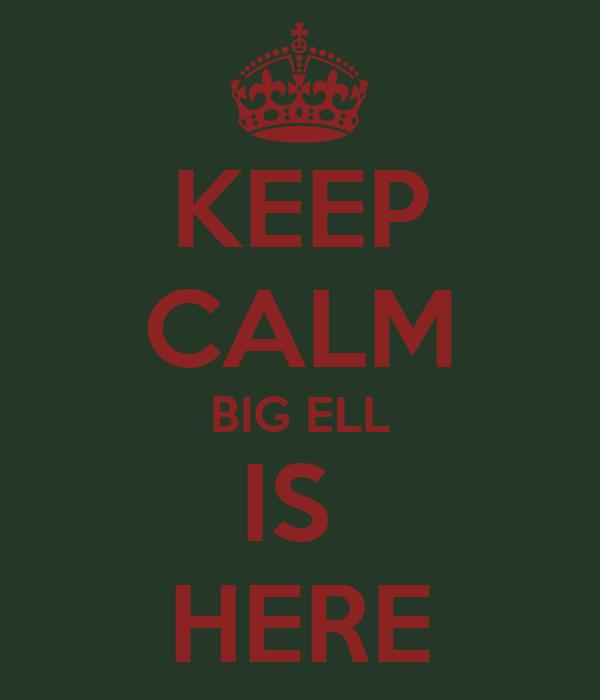 KEEP CALM BIG ELL IS  HERE