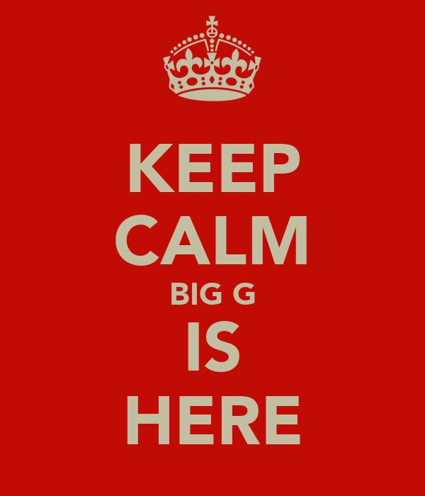 KEEP CALM BIG G IS HERE