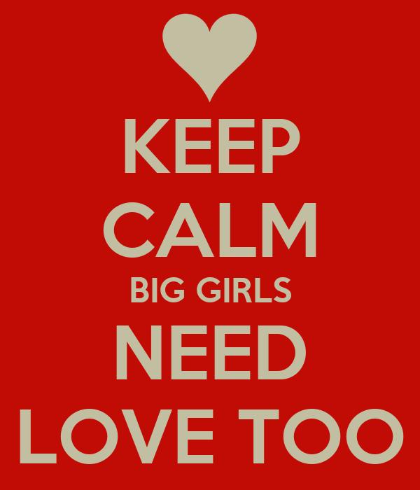 KEEP CALM BIG GIRLS NEED LOVE TOO