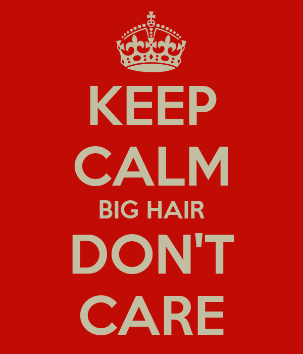 KEEP CALM BIG HAIR DON'T CARE