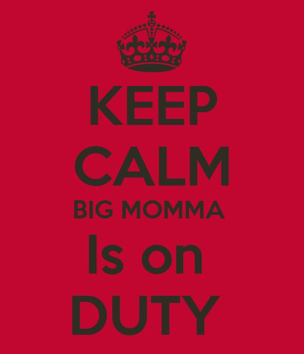 KEEP CALM BIG MOMMA  Is on  DUTY