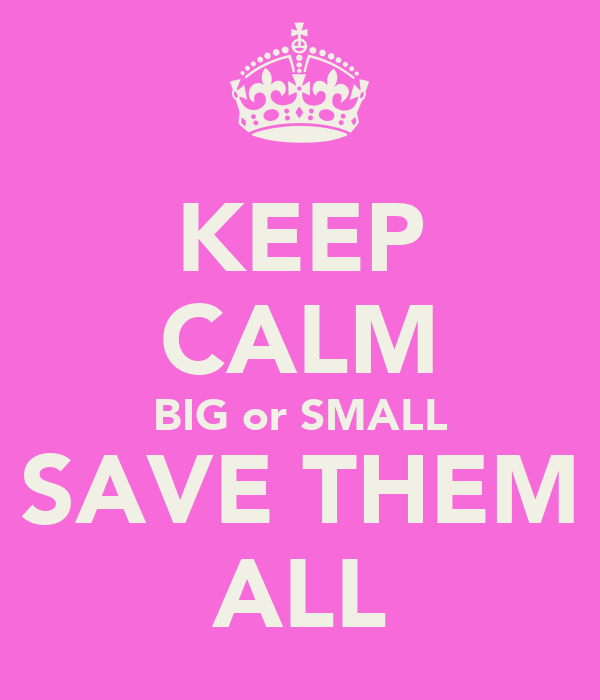 KEEP CALM BIG or SMALL SAVE THEM ALL