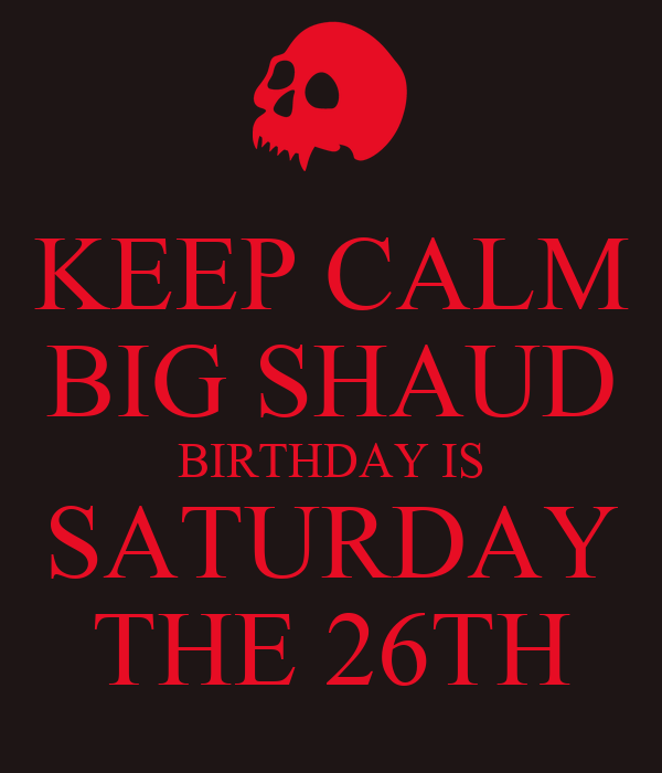 KEEP CALM BIG SHAUD BIRTHDAY IS SATURDAY THE 26TH