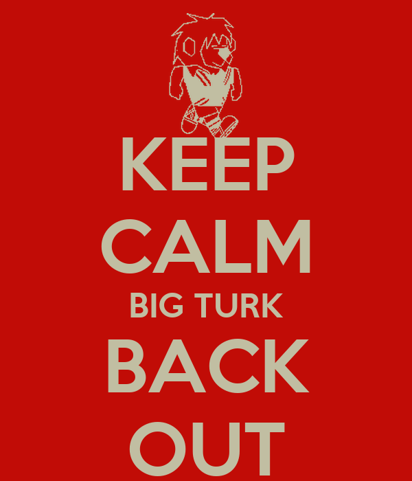 KEEP CALM BIG TURK BACK OUT
