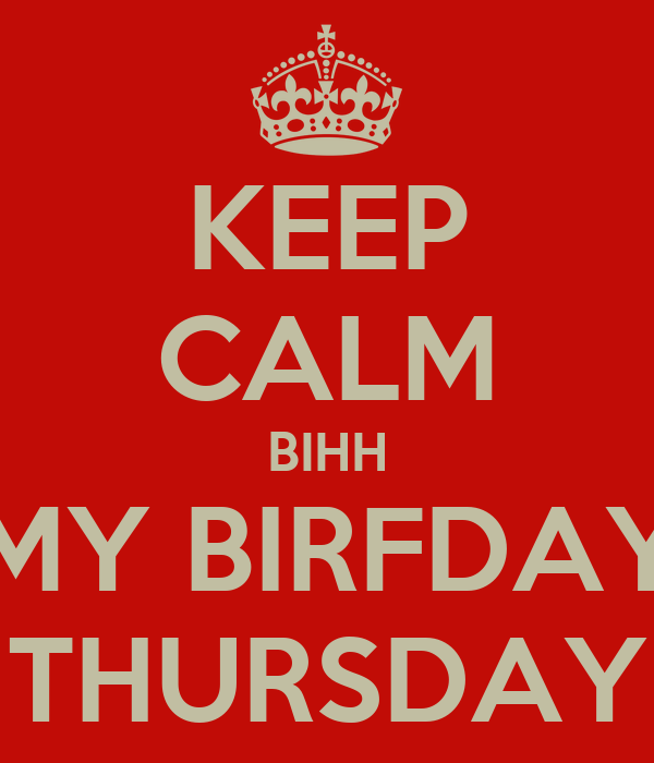 KEEP CALM BIHH MY BIRFDAY THURSDAY