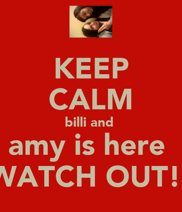 KEEP CALM billi and  amy is here  WATCH OUT!!