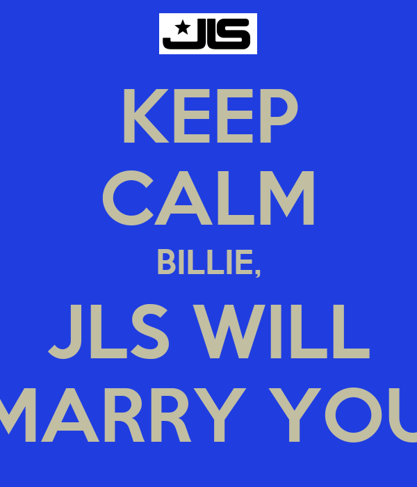 KEEP CALM BILLIE, JLS WILL MARRY YOU