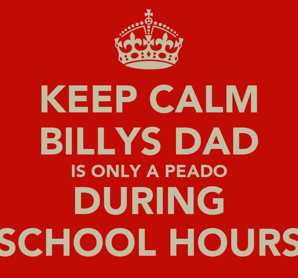 KEEP CALM BILLYS DAD IS ONLY A PEADO DURING SCHOOL HOURS