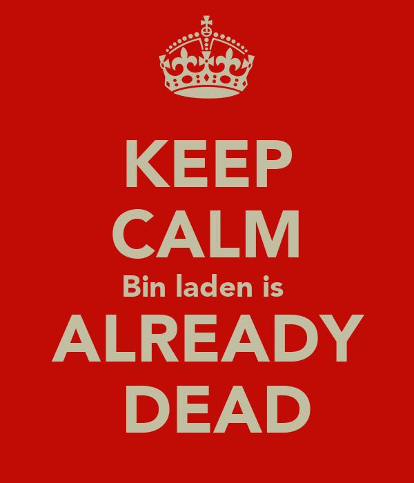 KEEP CALM Bin laden is   ALREADY   DEAD