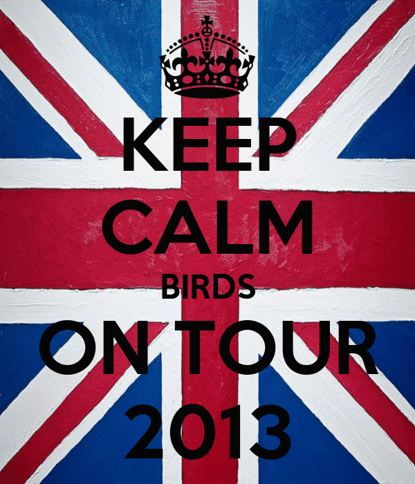 KEEP CALM BIRDS ON TOUR 2013