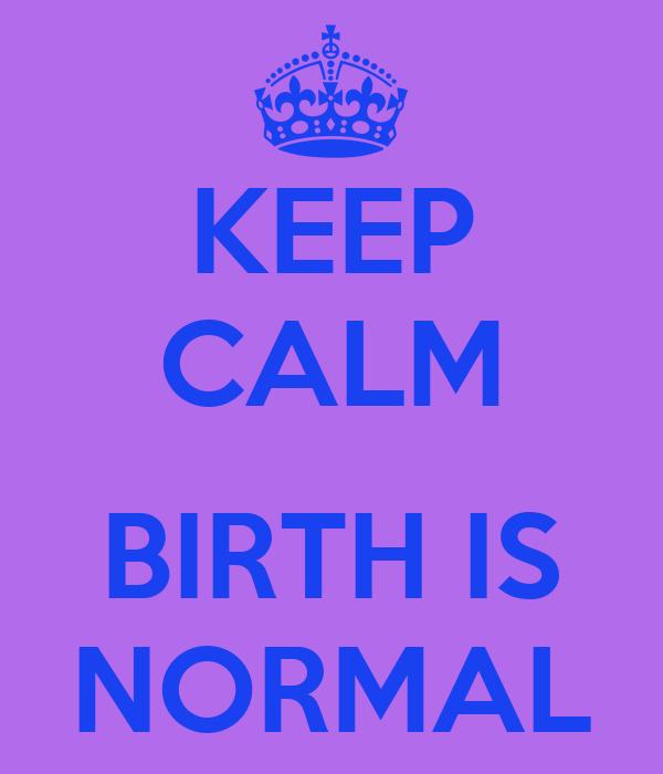 KEEP CALM  BIRTH IS NORMAL