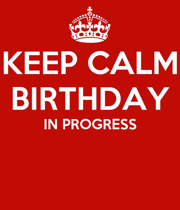 KEEP CALM BIRTHDAY IN PROGRESS