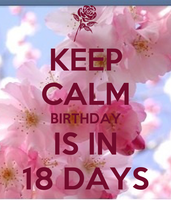 KEEP CALM BIRTHDAY IS IN 18 DAYS