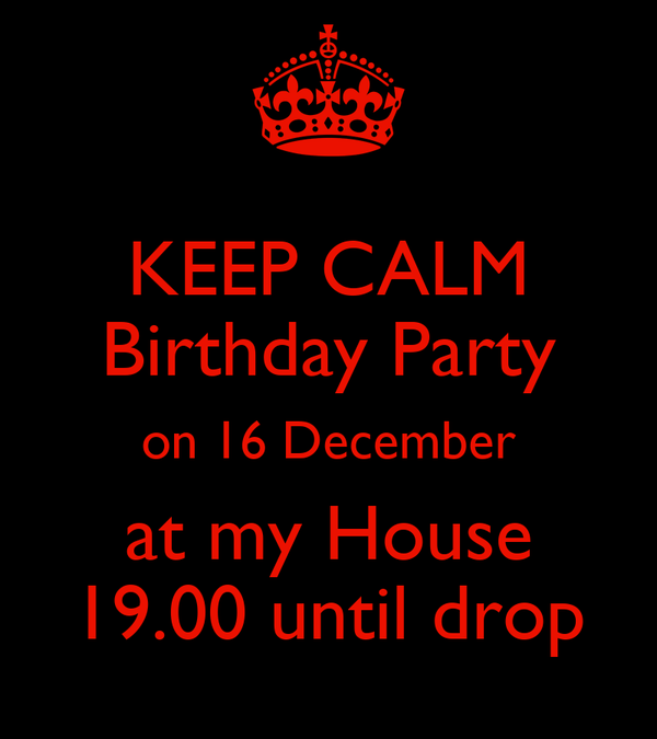 KEEP CALM Birthday Party on 16 December at my House 19.00 until drop