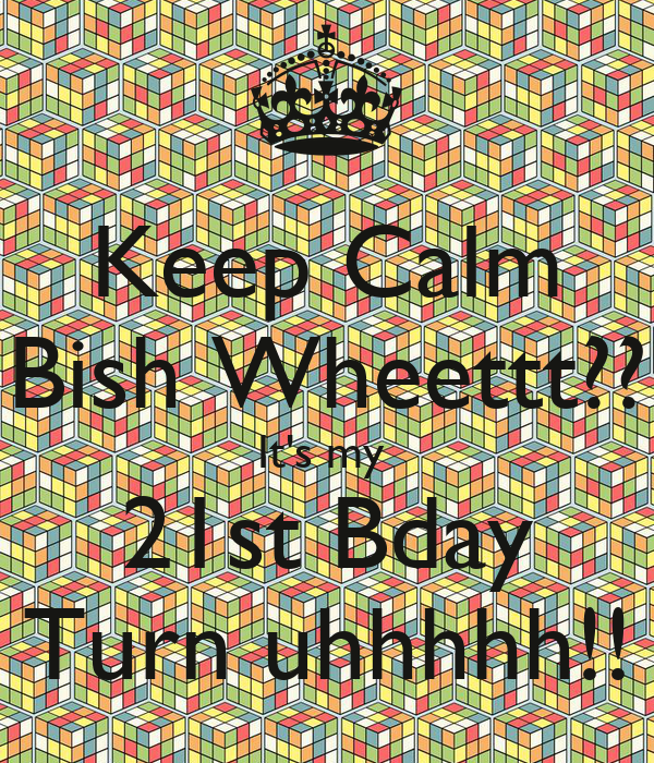 Keep Calm Bish Wheettt?? It's my  21st Bday Turn uhhhhh!!