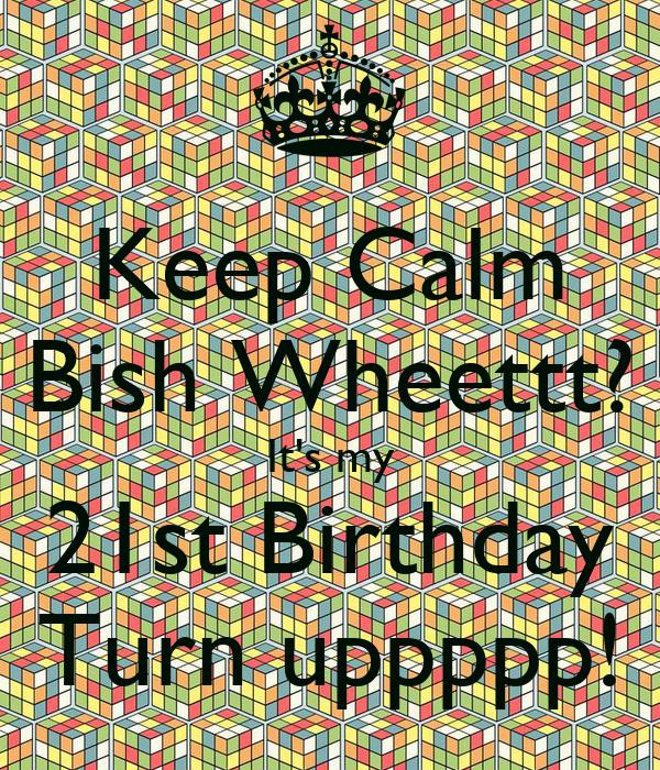 Keep Calm Bish Wheettt? It's my 21st Birthday Turn uppppp!