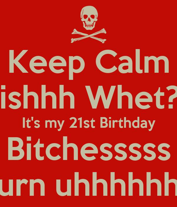 Keep Calm Bishhh Whet?? It's my 21st Birthday Bitchesssss Turn uhhhhhhh