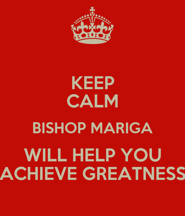 KEEP CALM BISHOP MARIGA WILL HELP YOU ACHIEVE GREATNESS