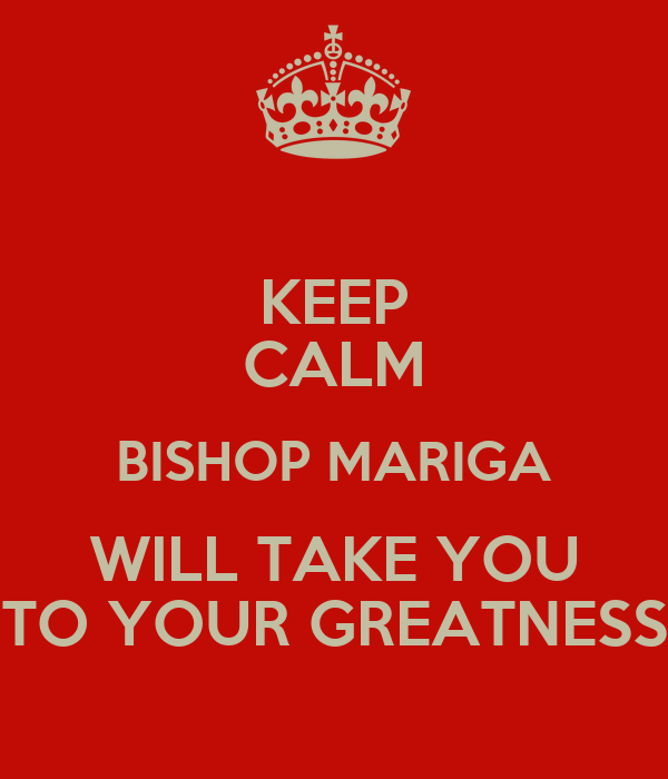 KEEP CALM BISHOP MARIGA WILL TAKE YOU TO YOUR GREATNESS