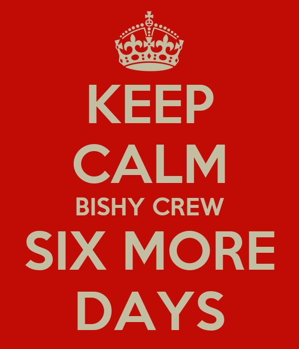 KEEP CALM BISHY CREW SIX MORE DAYS