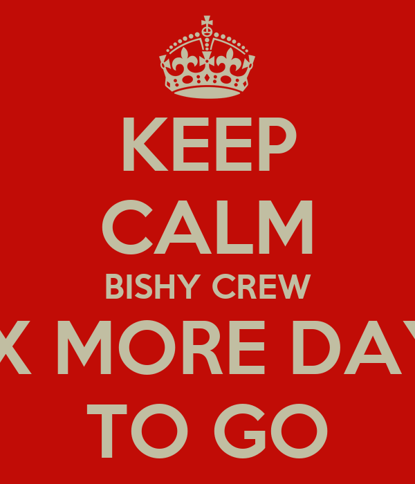 KEEP CALM BISHY CREW SIX MORE DAYS TO GO