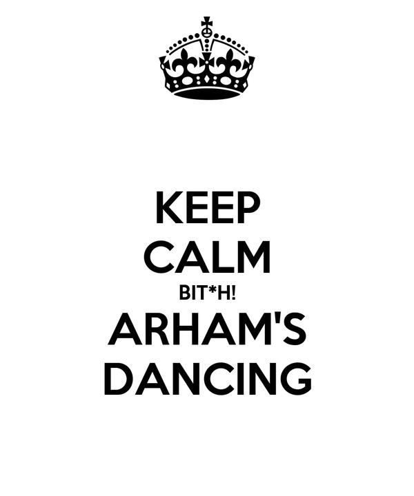 KEEP CALM BIT*H! ARHAM'S DANCING