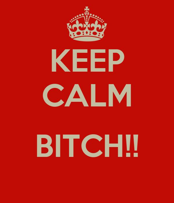 KEEP CALM  BITCH!!