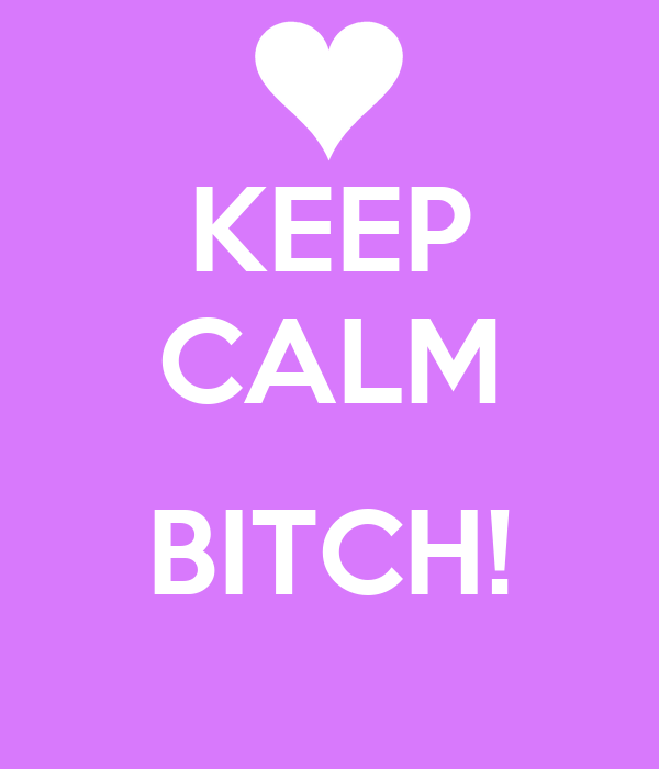 KEEP CALM  BITCH!