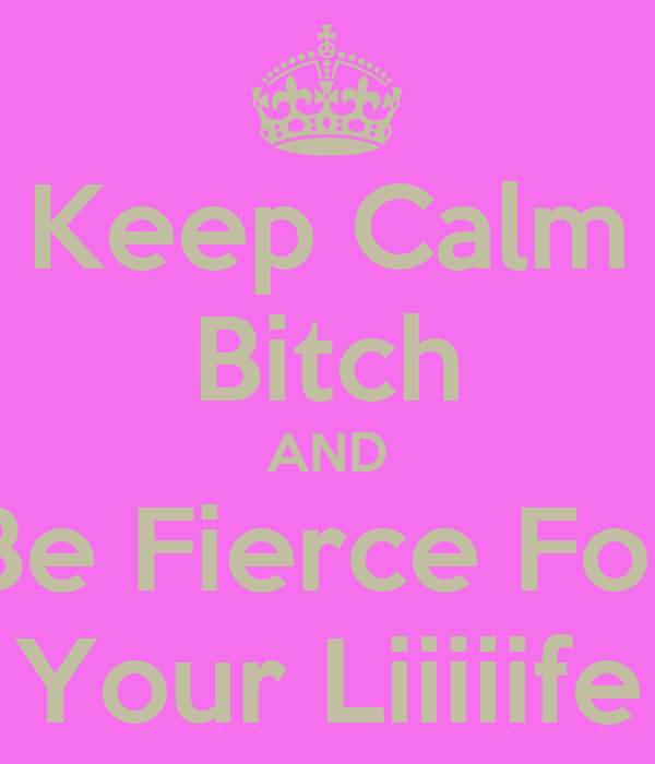 Keep Calm Bitch AND Be Fierce For Your Liiiiife