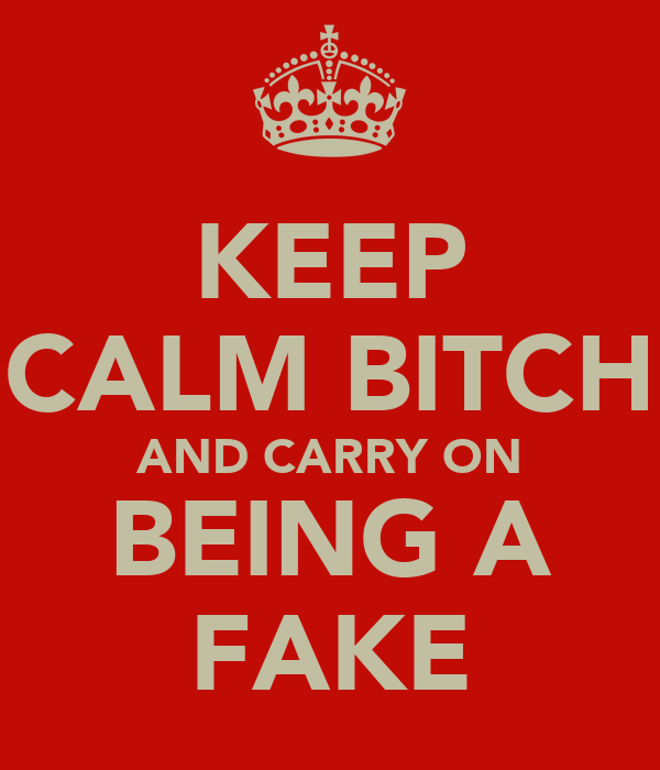 KEEP CALM BITCH AND CARRY ON BEING A FAKE