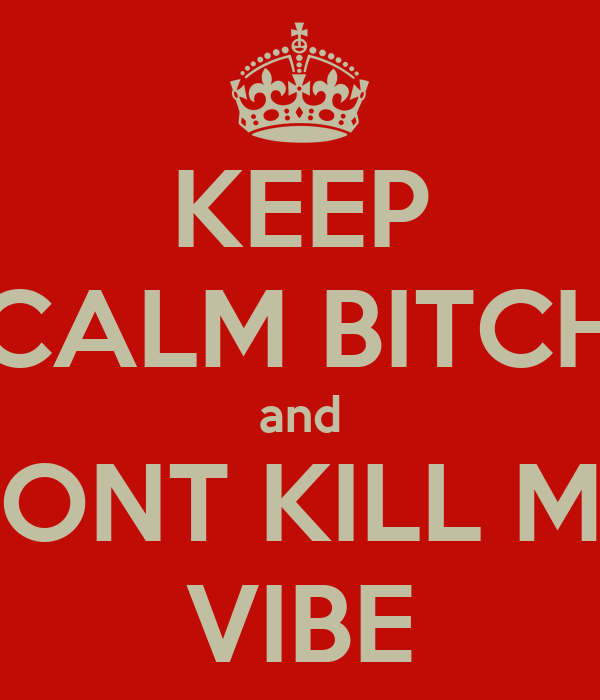 KEEP CALM BITCH and DONT KILL MY VIBE