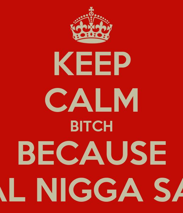 KEEP CALM BITCH BECAUSE A REAL NIGGA SAY SO