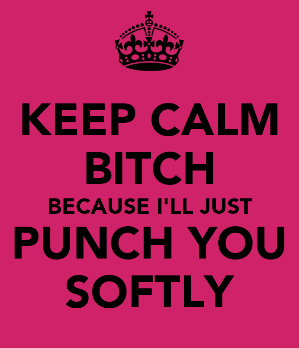 KEEP CALM BITCH BECAUSE I'LL JUST PUNCH YOU SOFTLY