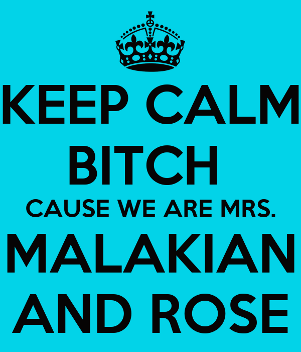 KEEP CALM BITCH  CAUSE WE ARE MRS. MALAKIAN AND ROSE