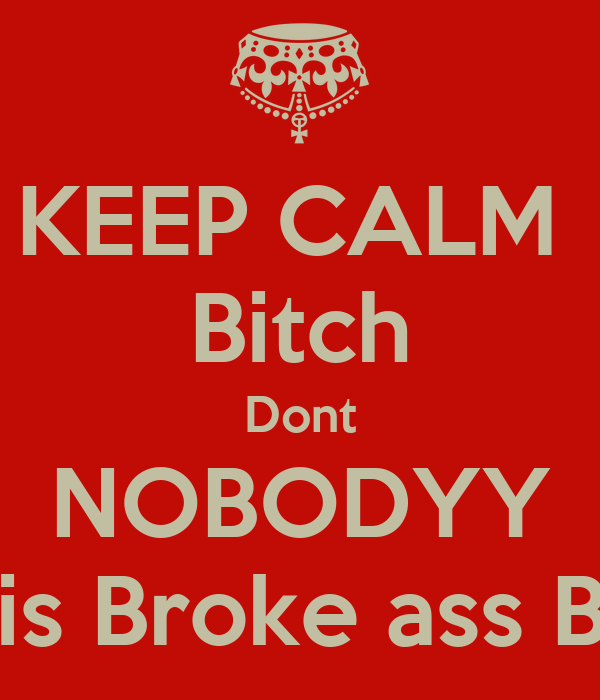 KEEP CALM  Bitch Dont NOBODYY Want his Broke ass But 'Chu
