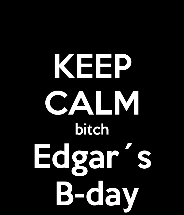 KEEP CALM bitch Edgar´s  B-day