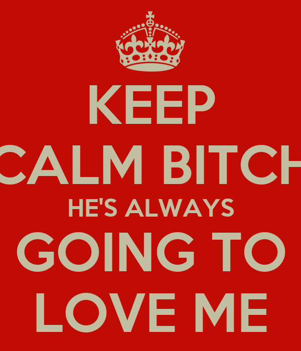 KEEP CALM BITCH HE'S ALWAYS GOING TO LOVE ME