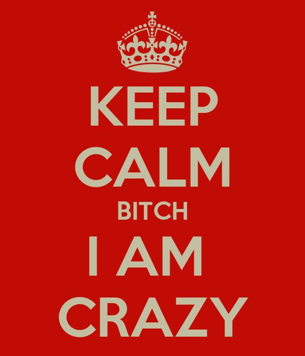 KEEP CALM BITCH I AM  CRAZY