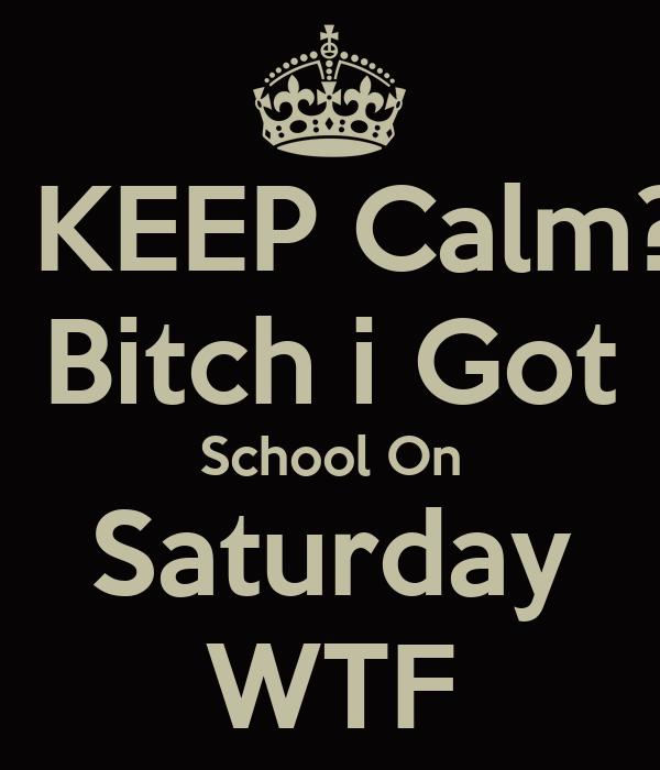 KEEP Calm? Bitch i Got School On Saturday WTF